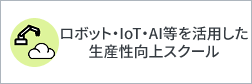 ロボット・IoT・AI等を活用した生産性向上スクール